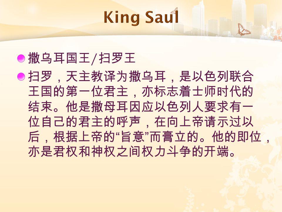 """撒乌耳国王 / 扫罗王 扫罗,天主教译为撒乌耳,是以色列联合 王国的第一位君主,亦标志着士师时代的 结束。他是撒母耳因应以色列人要求有一 位自己的君主的呼声,在向上帝请示过以 后,根据上帝的 """" 旨意 """" 而膏立的。他的即位, 亦是君权和神权之间权力斗争的开端。"""
