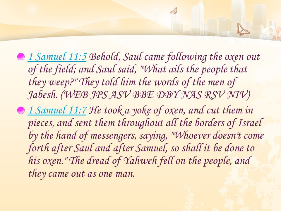 1 Samuel 11:51 Samuel 11:5 Behold, Saul came following the oxen out of the field; and Saul said, What ails the people that they weep They told him the words of the men of Jabesh.