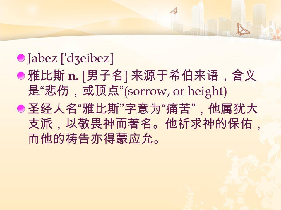 "Jabez [ ˈ d ʒ eibez] 雅比斯 n. [ 男子名 ] 来源于希伯来语,含义 是 "" 悲伤,或顶点 ""(sorrow, or height) 圣经人名 "" 雅比斯 "" 字意为 "" 痛苦 "" ,他属犹大 支派,以敬畏神而著名。他祈求神的保佑, 而他的祷告亦得蒙应允。"