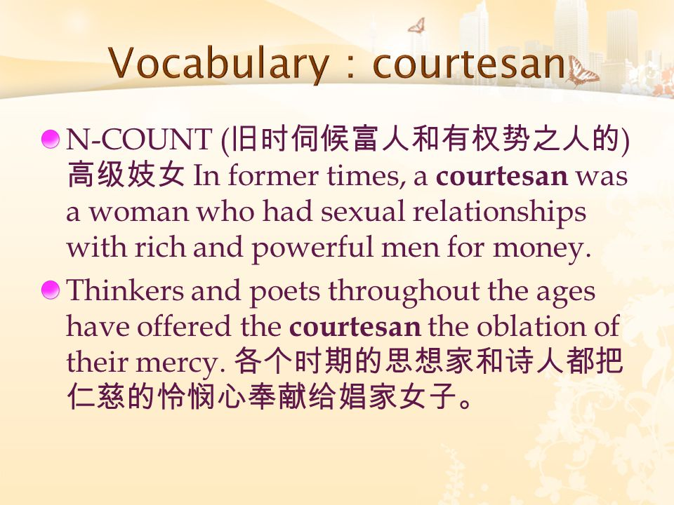 N-COUNT ( 旧时伺候富人和有权势之人的 ) 高级妓女 In former times, a courtesan was a woman who had sexual relationships with rich and powerful men for money. Thinkers an