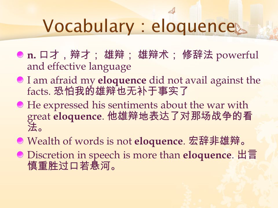 n. 口才,辩才; 雄辩; 雄辩术; 修辞法 powerful and effective language I am afraid my eloquence did not avail against the facts. 恐怕我的雄辩也无补于事实了 He expressed his sentim