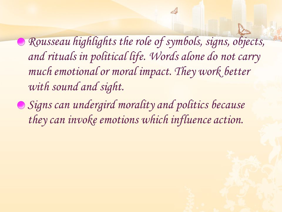 Rousseau highlights the role of symbols, signs, objects, and rituals in political life. Words alone do not carry much emotional or moral impact. They