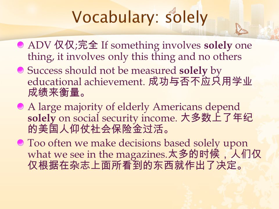 ADV 仅仅 ; 完全 If something involves solely one thing, it involves only this thing and no others Success should not be measured solely by educational ach