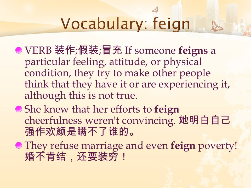 VERB 装作 ; 假装 ; 冒充 If someone feigns a particular feeling, attitude, or physical condition, they try to make other people think that they have it or are experiencing it, although this is not true.