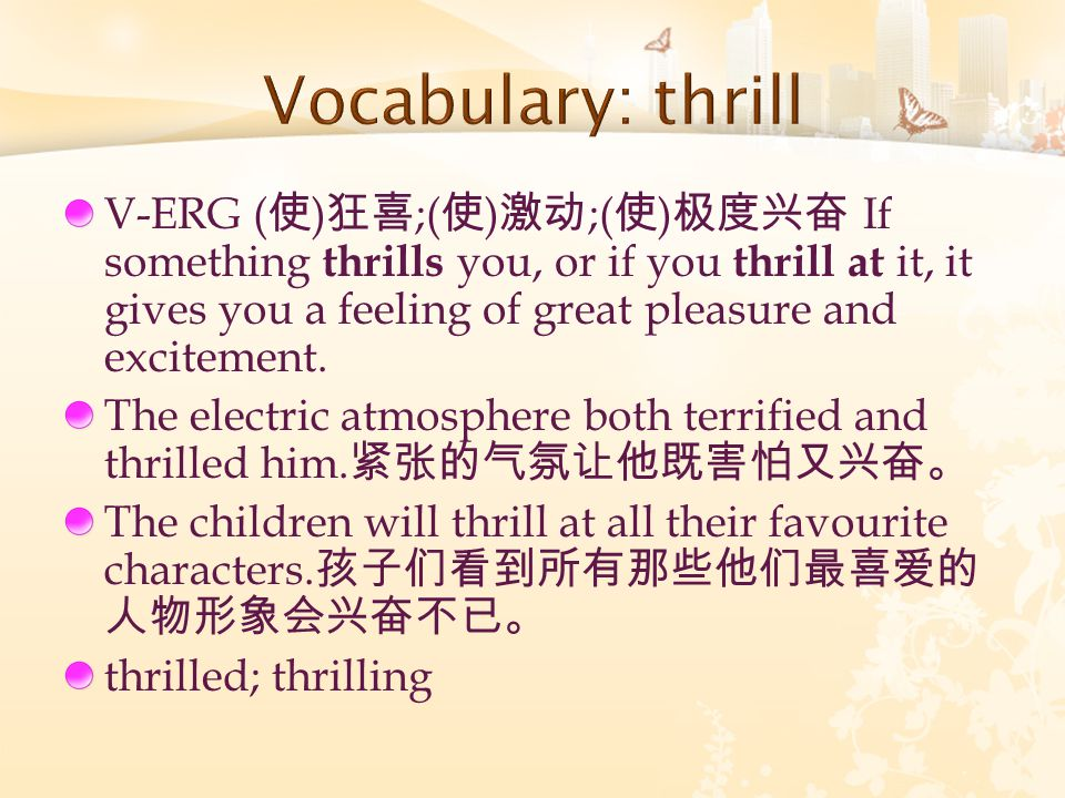 V-ERG ( 使 ) 狂喜 ;( 使 ) 激动 ;( 使 ) 极度兴奋 If something thrills you, or if you thrill at it, it gives you a feeling of great pleasure and excitement.