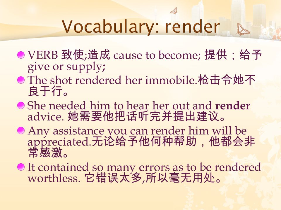 VERB 致使 ; 造成 cause to become; 提供;给予 give or supply ; The shot rendered her immobile. 枪击令她不 良于行。 She needed him to hear her out and render advice. 她需要他