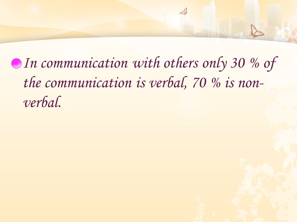 In communication with others only 30 % of the communication is verbal, 70 % is non- verbal.