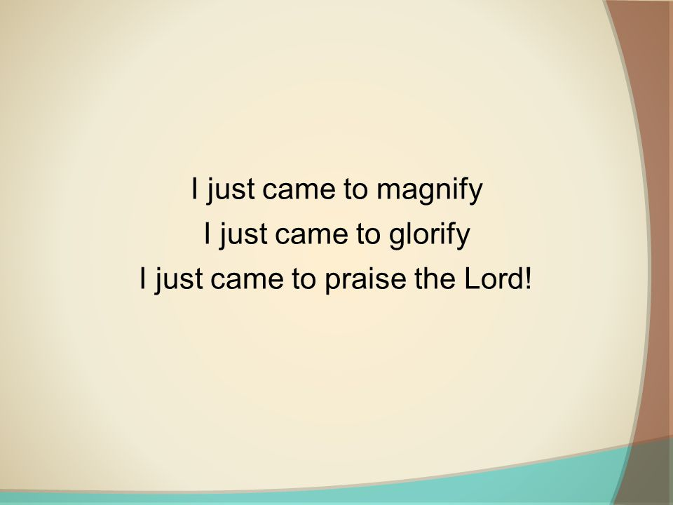 I just came to magnify I just came to glorify I just came to praise the Lord!