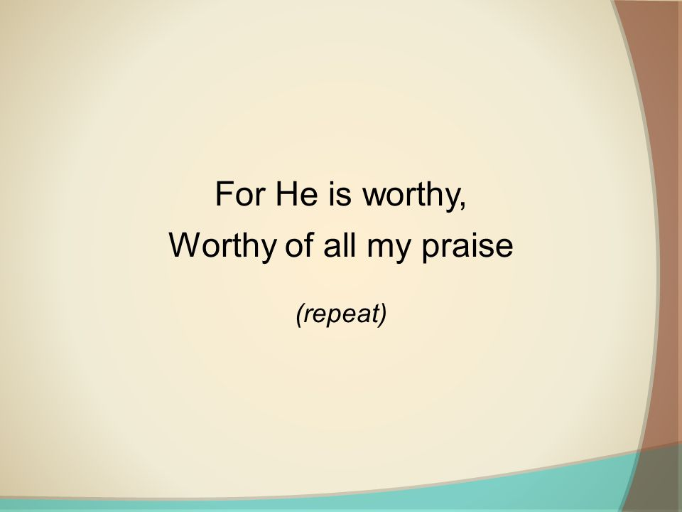 For He is worthy, Worthy of all my praise (repeat)
