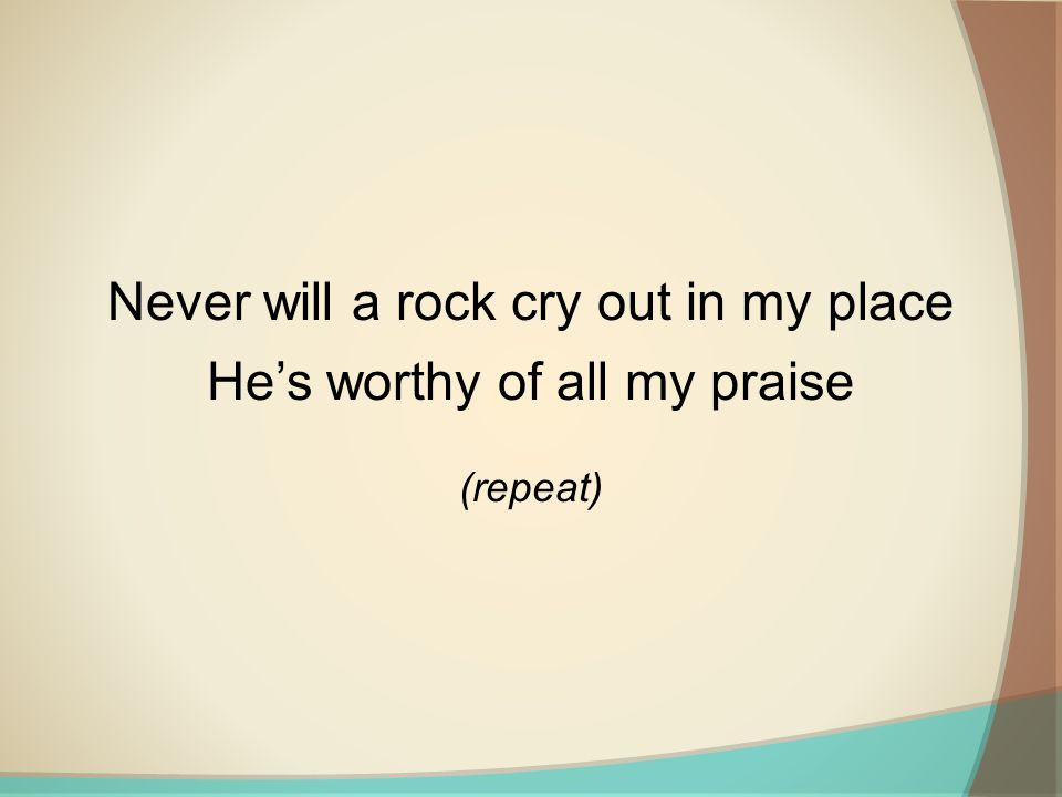 Never will a rock cry out in my place He's worthy of all my praise (repeat)