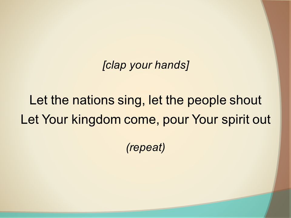 [clap your hands] Let the nations sing, let the people shout Let Your kingdom come, pour Your spirit out (repeat)