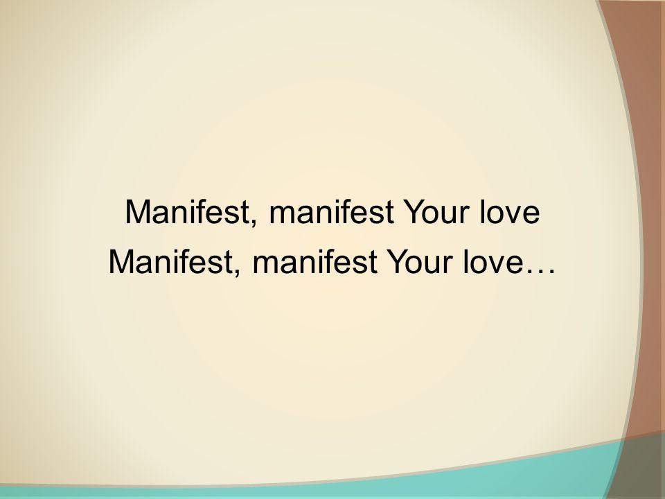 Manifest, manifest Your love Manifest, manifest Your love…