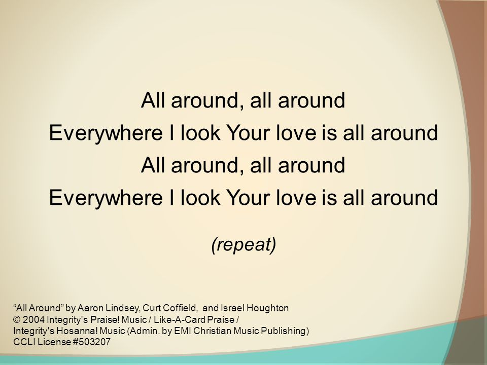 All around, all around Everywhere I look Your love is all around All around, all around Everywhere I look Your love is all around (repeat) All Around by Aaron Lindsey, Curt Coffield, and Israel Houghton © 2004 Integrity s Praise.