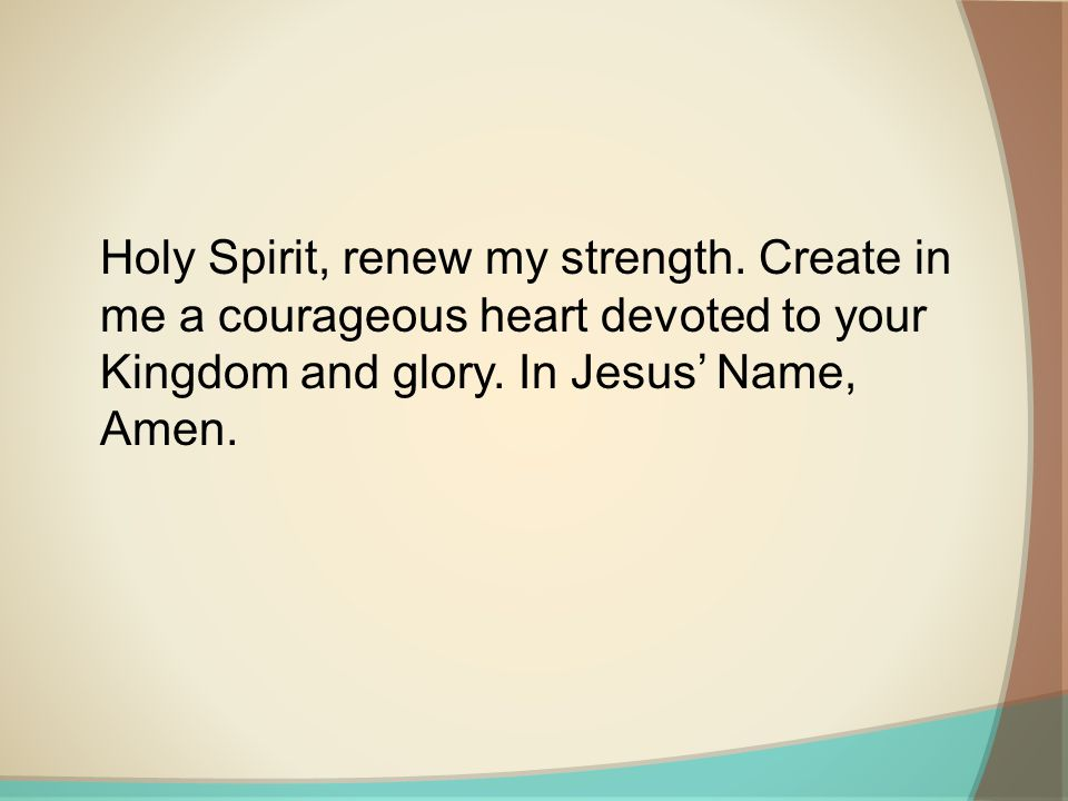 Holy Spirit, renew my strength. Create in me a courageous heart devoted to your Kingdom and glory.