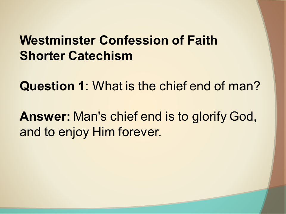 Westminster Confession of Faith Shorter Catechism Question 1: What is the chief end of man? Answer: Man's chief end is to glorify God, and to enjoy Hi
