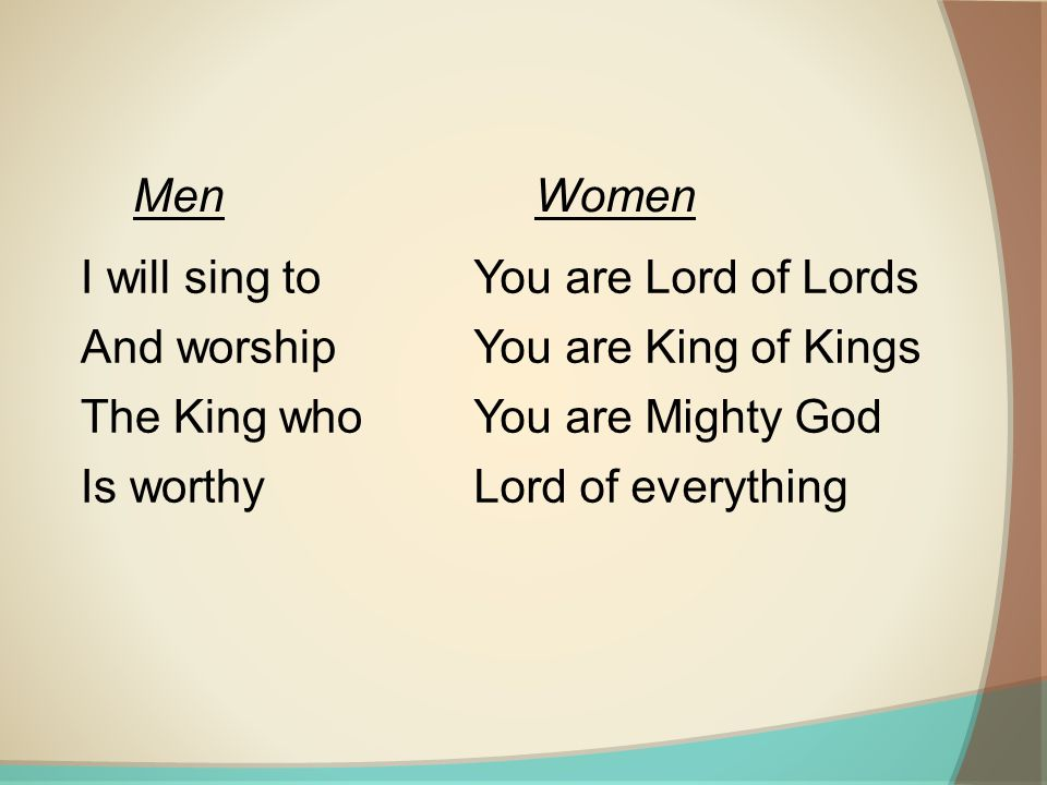 I will sing to And worship The King who Is worthy You are Lord of Lords You are King of Kings You are Mighty God Lord of everything MenWomen