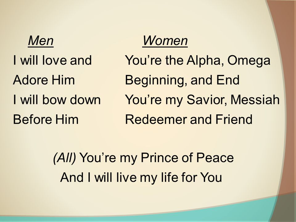 I will love and Adore Him I will bow down Before Him You're the Alpha, Omega Beginning, and End You're my Savior, Messiah Redeemer and Friend MenWomen (All) You're my Prince of Peace And I will live my life for You