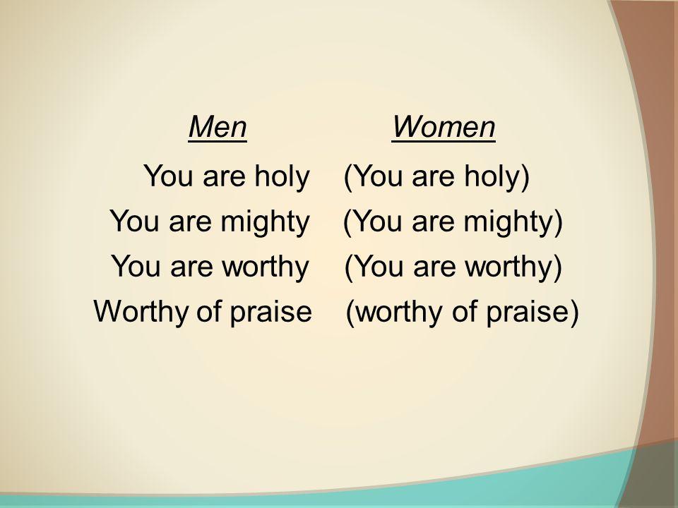 You are holy (You are holy) You are mighty (You are mighty) You are worthy (You are worthy) Worthy of praise (worthy of praise) MenWomen