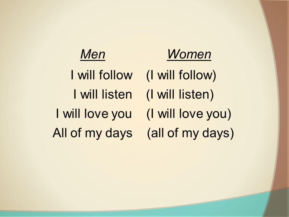 I will follow (I will follow) I will listen (I will listen) I will love you (I will love you) All of my days (all of my days) MenWomen