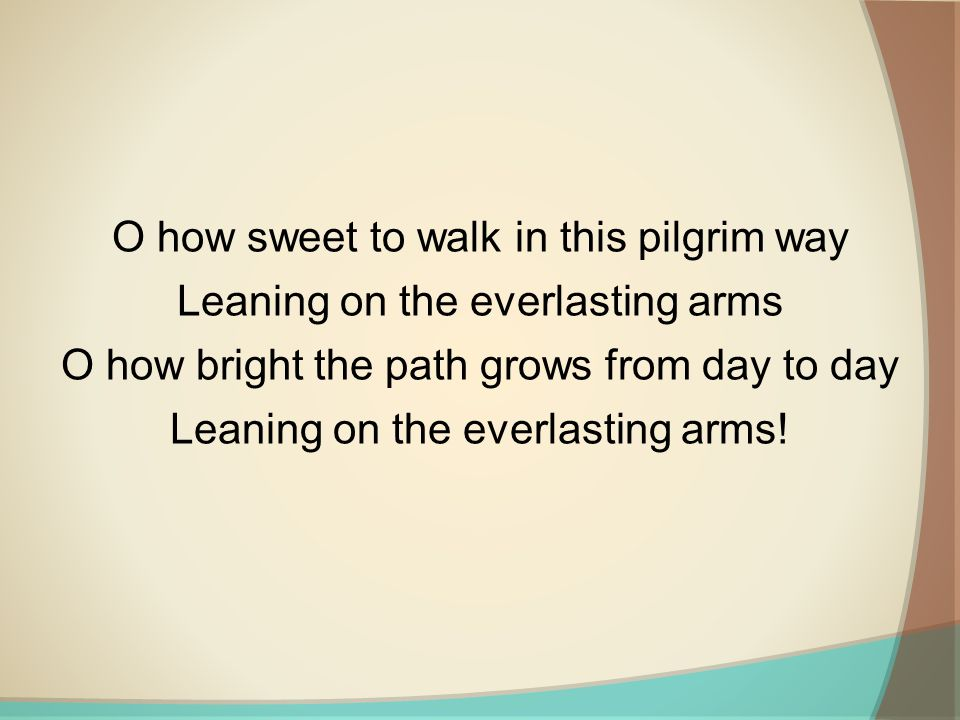 O how sweet to walk in this pilgrim way Leaning on the everlasting arms O how bright the path grows from day to day Leaning on the everlasting arms!