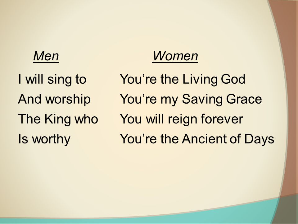 I will sing to And worship The King who Is worthy You're the Living God You're my Saving Grace You will reign forever You're the Ancient of Days MenWomen