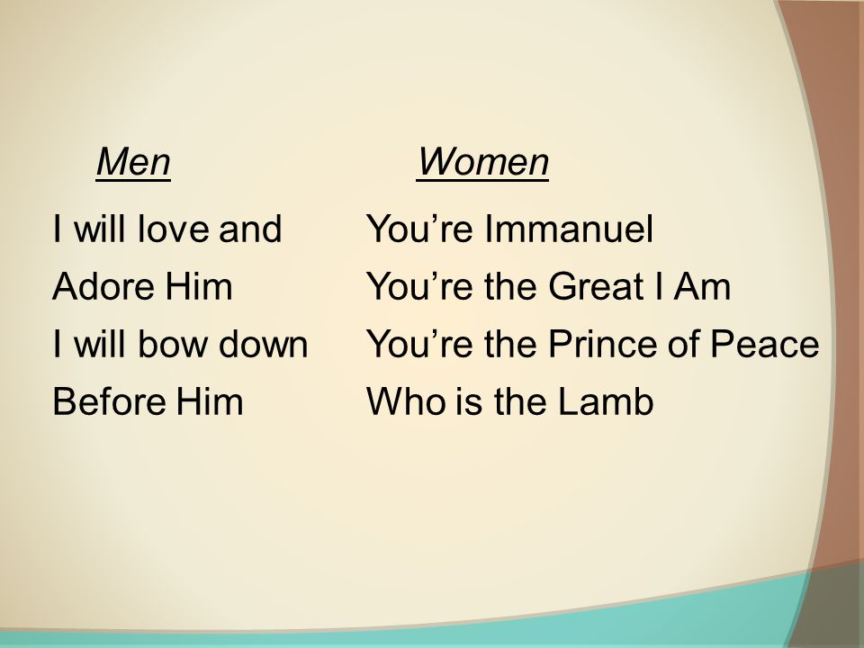 I will love and Adore Him I will bow down Before Him You're Immanuel You're the Great I Am You're the Prince of Peace Who is the Lamb MenWomen