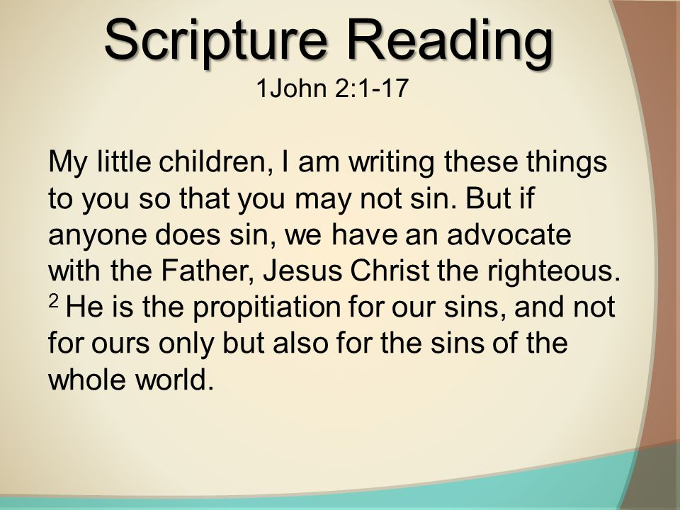 Scripture Reading 1John 2:1-17 My little children, I am writing these things to you so that you may not sin.