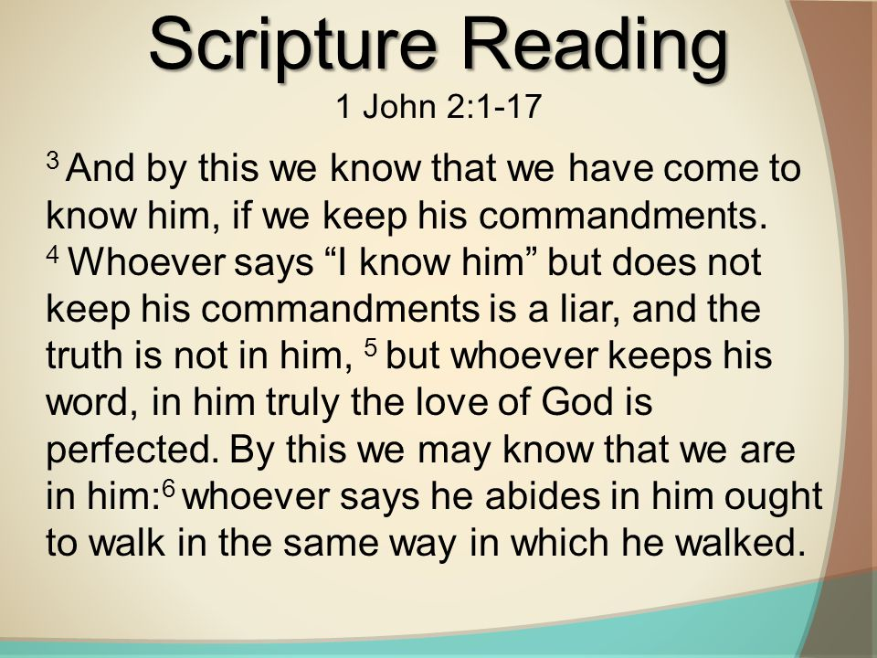 """Scripture Reading 1 John 2:1-17 3 And by this we know that we have come to know him, if we keep his commandments. 4 Whoever says """"I know him"""" but does"""