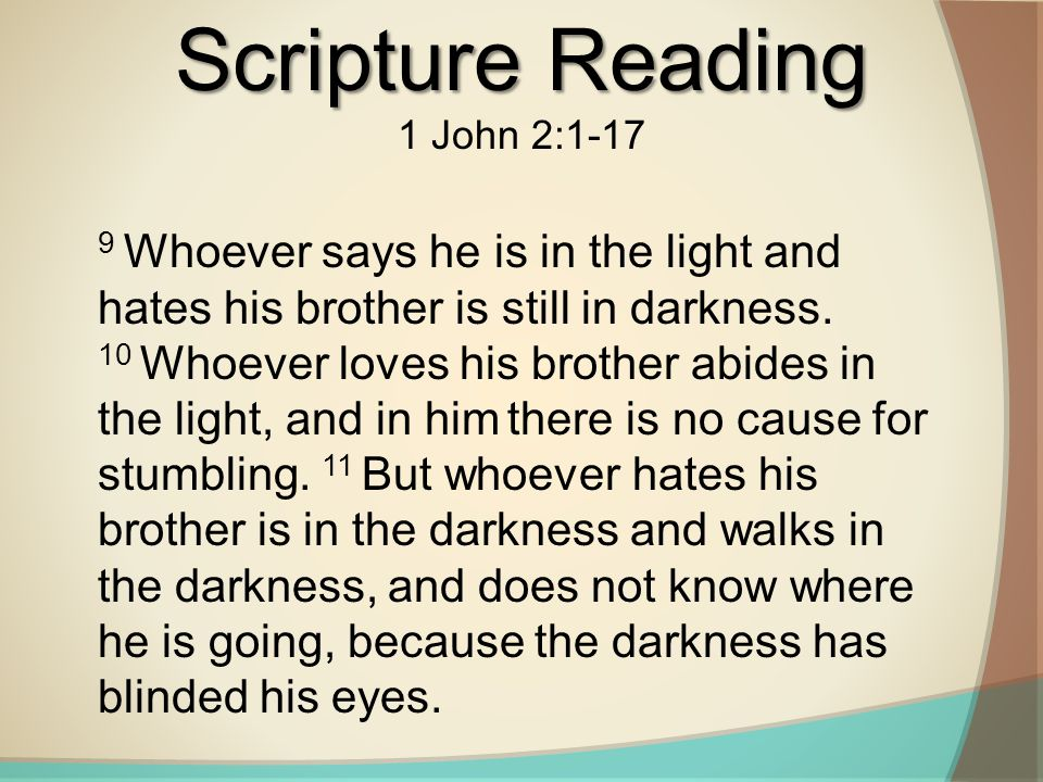 Scripture Reading 1 John 2:1-17 9 Whoever says he is in the light and hates his brother is still in darkness. 10 Whoever loves his brother abides in t