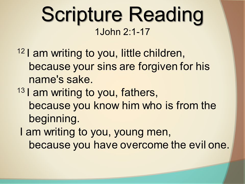 Scripture Reading 1John 2:1-17 12 I am writing to you, little children, because your sins are forgiven for his name s sake.