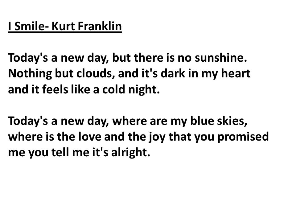 I Smile- Kurt Franklin Today's a new day, but there is no sunshine. Nothing but clouds, and it's dark in my heart and it feels like a cold night. Toda