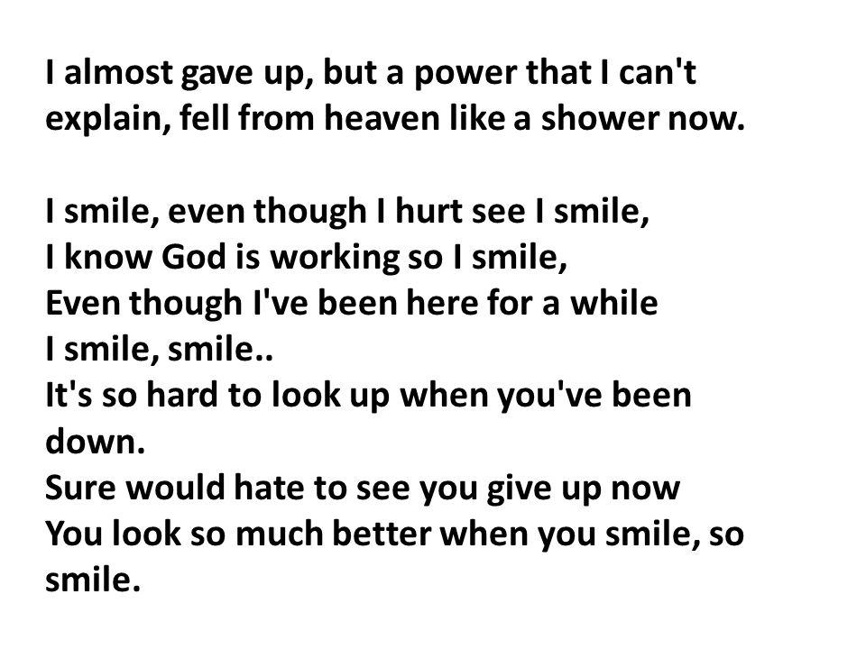 I almost gave up, but a power that I can t explain, fell from heaven like a shower now.