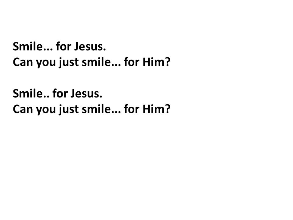 Smile... for Jesus. Can you just smile... for Him? Smile.. for Jesus. Can you just smile... for Him?