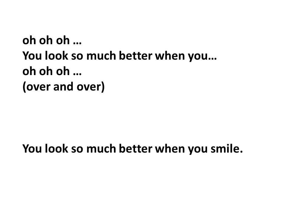 oh oh oh … You look so much better when you… oh oh oh … (over and over) You look so much better when you smile.