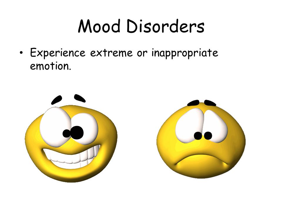 Mood Disorders Experience extreme or inappropriate emotion.