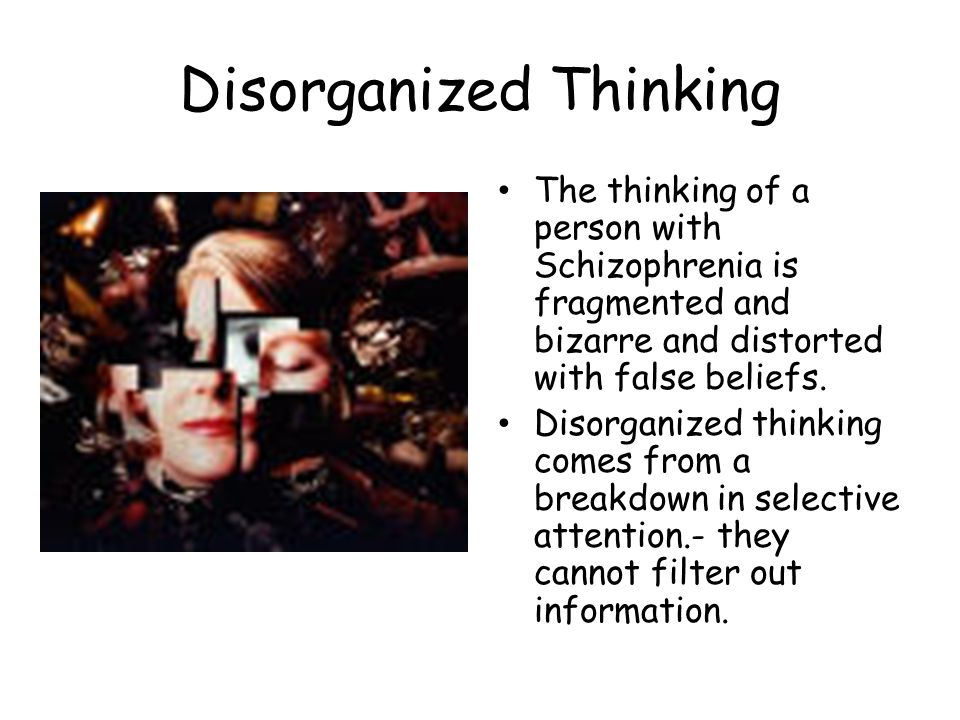 Disorganized Thinking The thinking of a person with Schizophrenia is fragmented and bizarre and distorted with false beliefs.