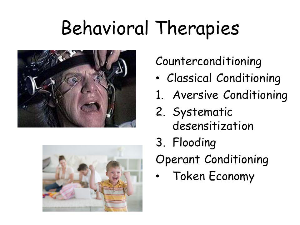 Behavioral Therapies Counterconditioning Classical Conditioning 1.Aversive Conditioning 2.Systematic desensitization 3.Flooding Operant Conditioning Token Economy