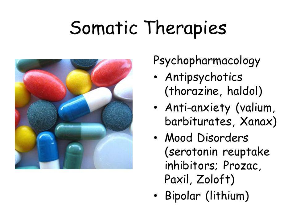 Somatic Therapies Psychopharmacology Antipsychotics (thorazine, haldol) Anti-anxiety (valium, barbiturates, Xanax) Mood Disorders (serotonin reuptake inhibitors; Prozac, Paxil, Zoloft) Bipolar (lithium)
