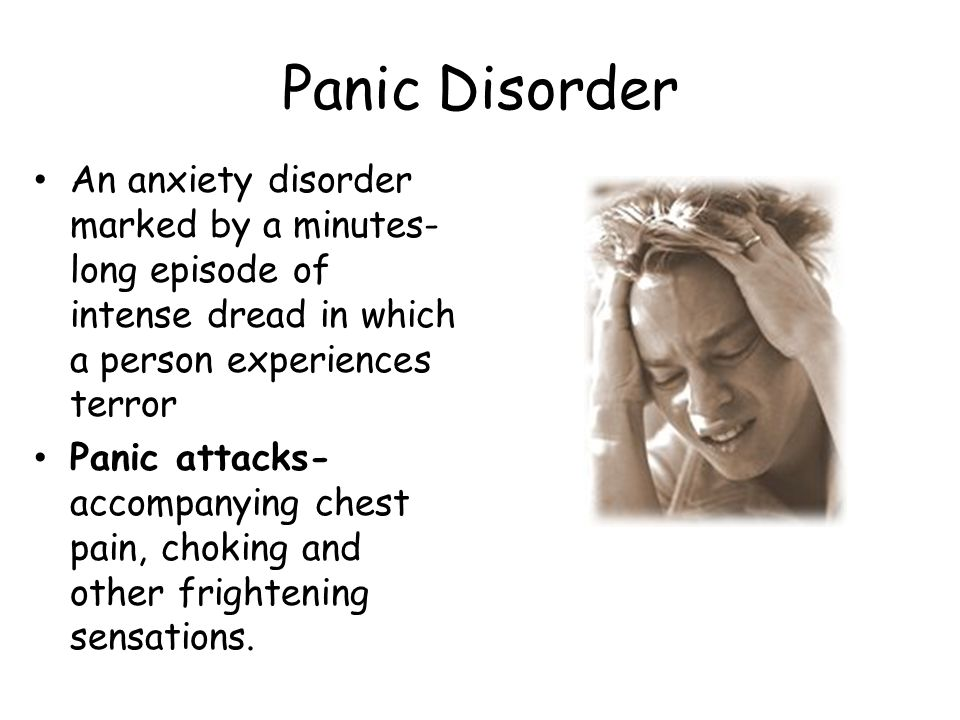 Panic Disorder An anxiety disorder marked by a minutes- long episode of intense dread in which a person experiences terror Panic attacks- accompanying chest pain, choking and other frightening sensations.
