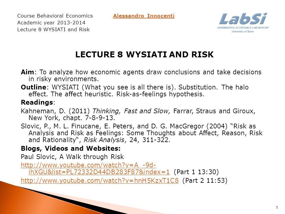 Course Behavioral Economics Alessandro InnocentiAlessandro Innocenti Academic year 2013-2014 Lecture 8 WYSIATI and Risk LECTURE 8 WYSIATI AND RISK Aim