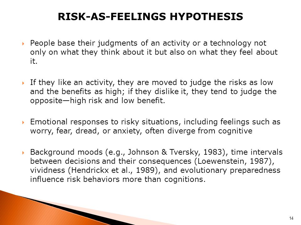 RISK-AS-FEELINGS HYPOTHESIS  People base their judgments of an activity or a technology not only on what they think about it but also on what they fe