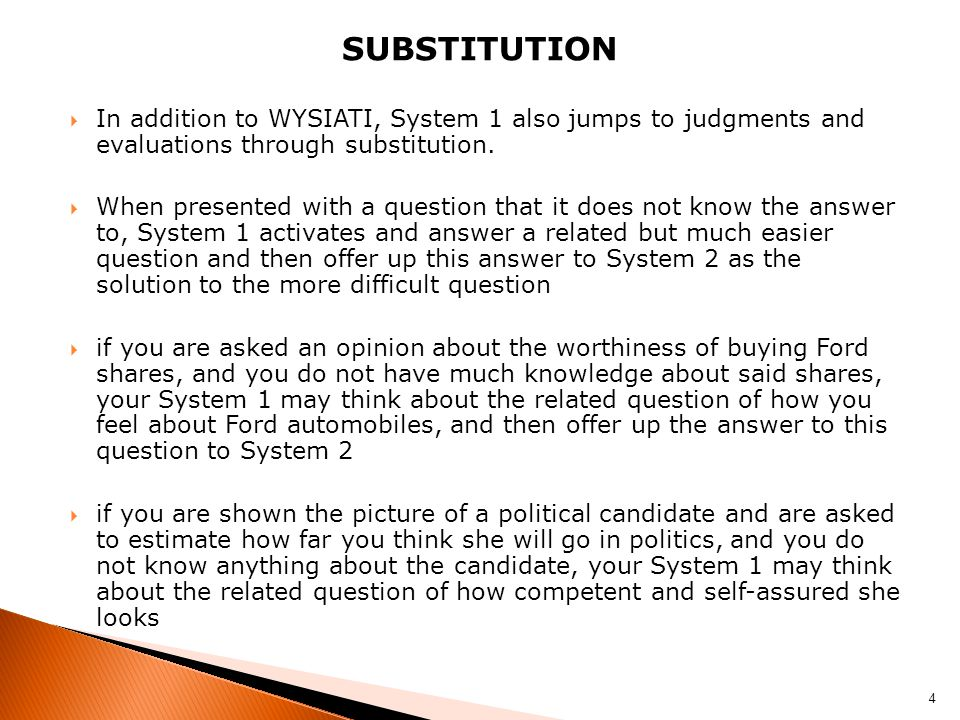 SUBSTITUTION  In addition to WYSIATI, System 1 also jumps to judgments and evaluations through substitution.  When presented with a question that it