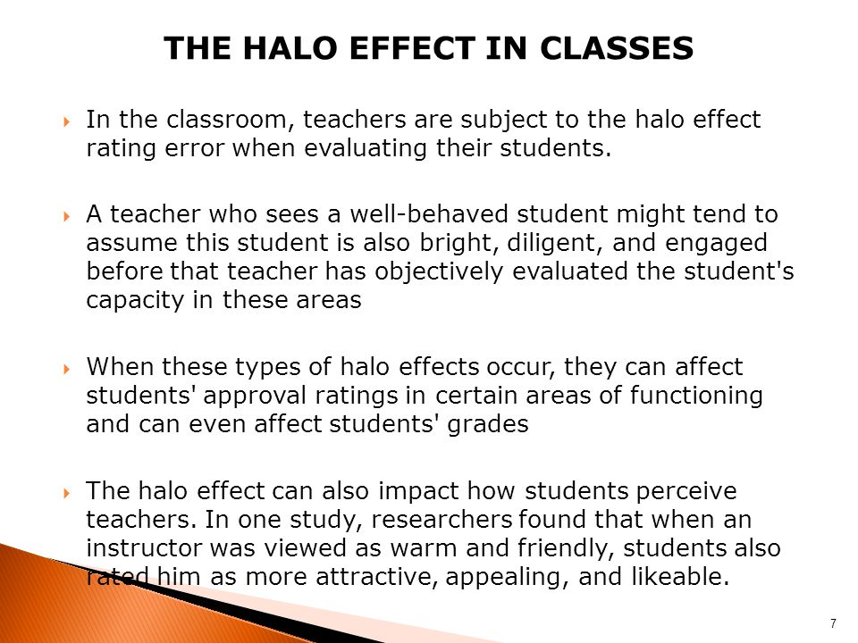 THE HALO EFFECT IN CLASSES  In the classroom, teachers are subject to the halo effect rating error when evaluating their students.  A teacher who se