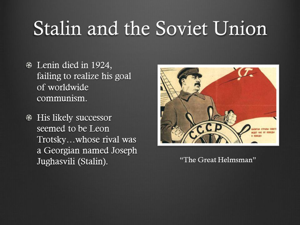 Stalin and the Soviet Union Lenin died in 1924, failing to realize his goal of worldwide communism. His likely successor seemed to be Leon Trotsky…who