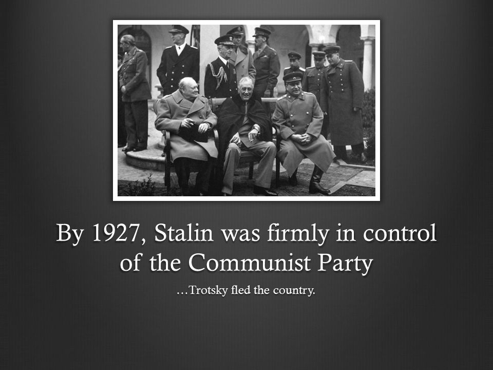 By 1927, Stalin was firmly in control of the Communist Party …Trotsky fled the country.