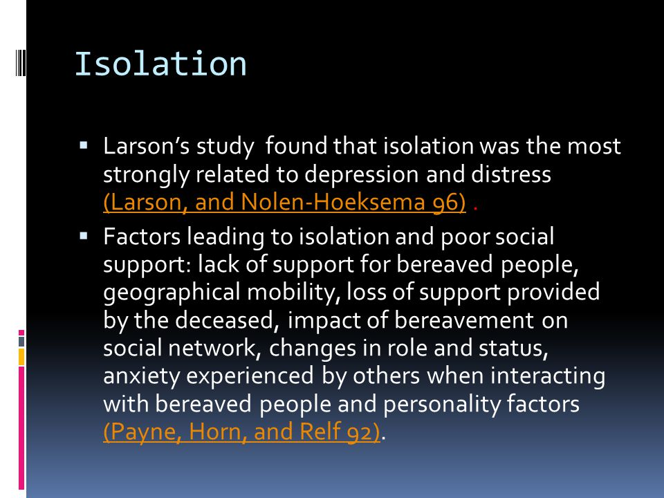 Isolation  Larson's study found that isolation was the most strongly related to depression and distress (Larson, and Nolen-Hoeksema 96). (Larson, and