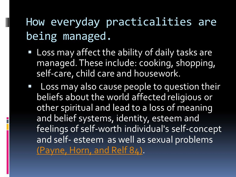 How everyday practicalities are being managed.  Loss may affect the ability of daily tasks are managed. These include: cooking, shopping, self-care,