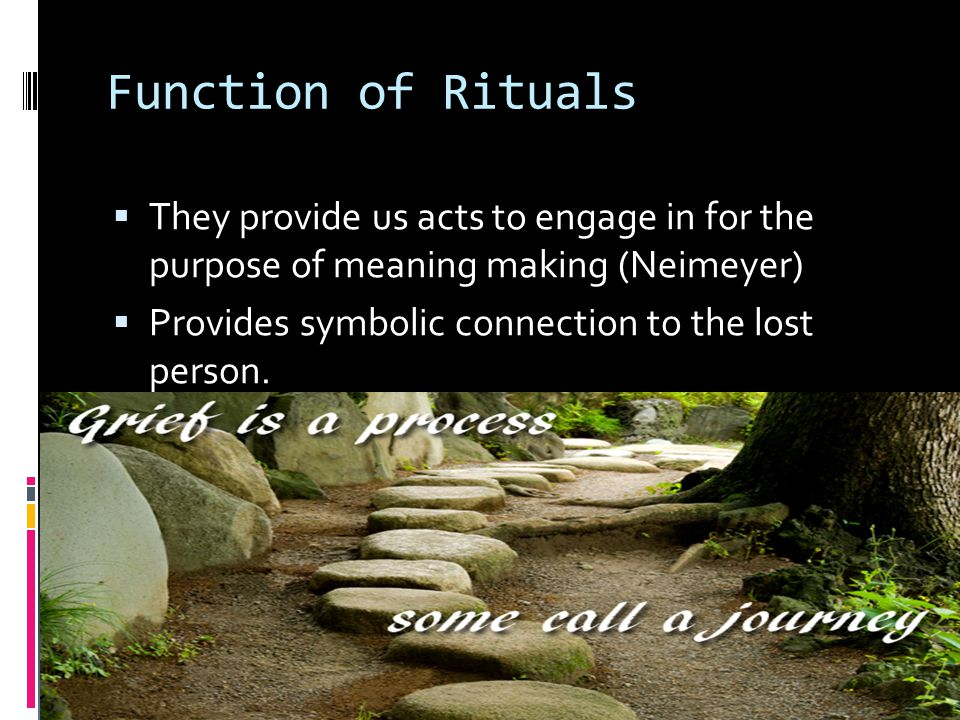 Function of Rituals  They provide us acts to engage in for the purpose of meaning making (Neimeyer)  Provides symbolic connection to the lost person