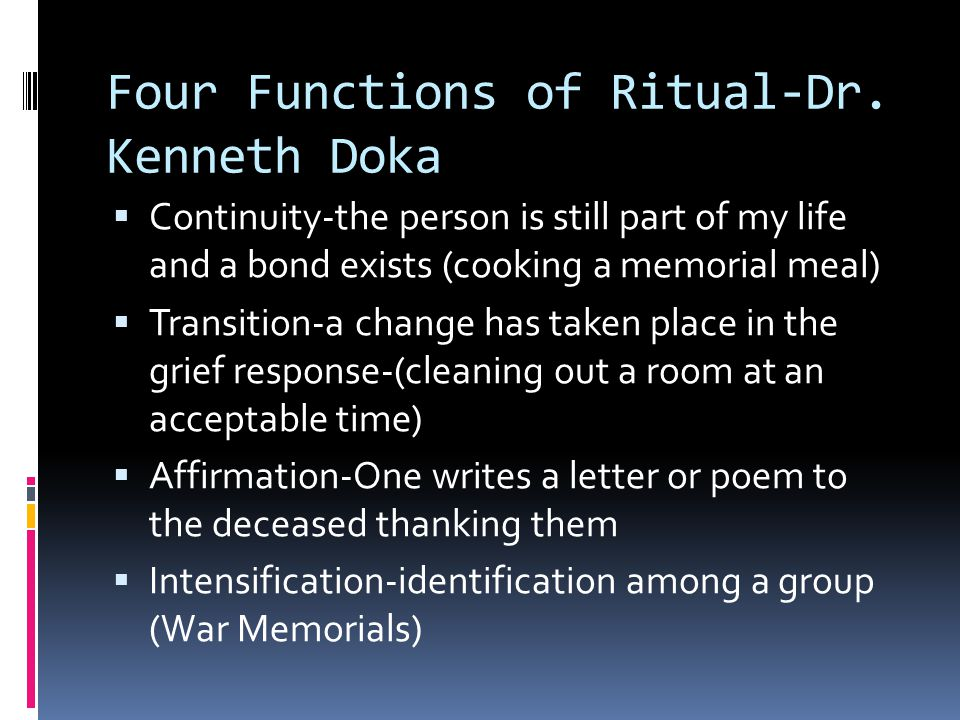Four Functions of Ritual-Dr. Kenneth Doka  Continuity-the person is still part of my life and a bond exists (cooking a memorial meal)  Transition-a
