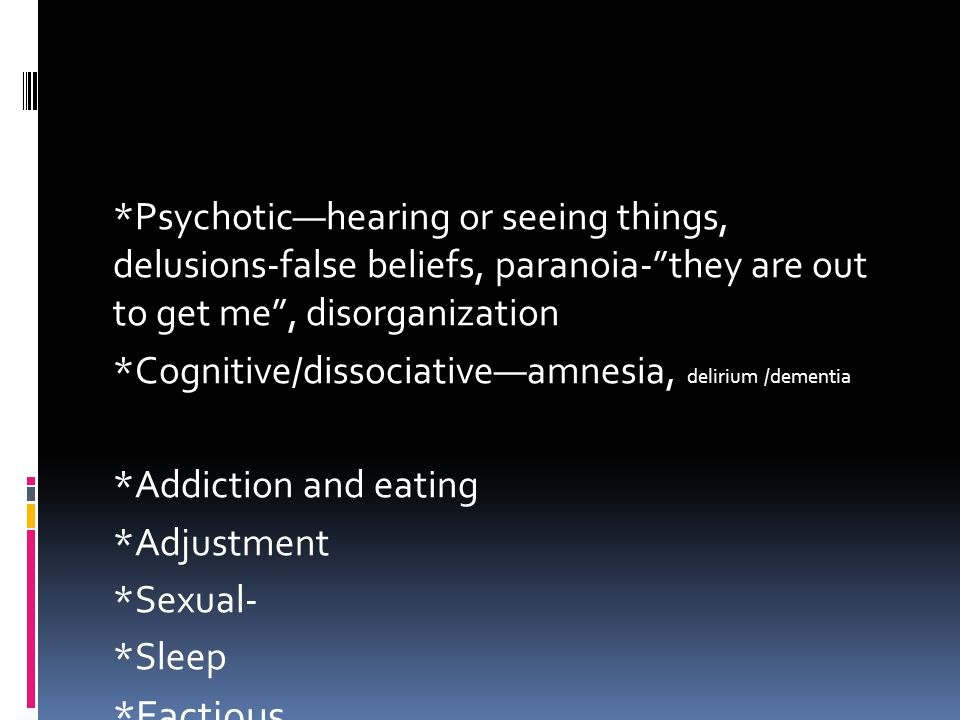 "*Psychotic—hearing or seeing things, delusions-false beliefs, paranoia-""they are out to get me"", disorganization *Cognitive/dissociative—amnesia, deli"